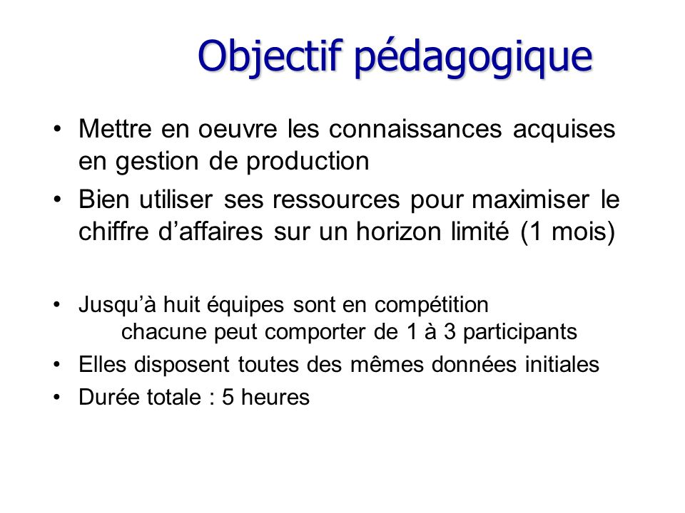 Objectif pédagogique Mettre en oeuvre les connaissances acquises en gestion de production Bien utiliser ses ressources pour maximiser le chiffre d'aff