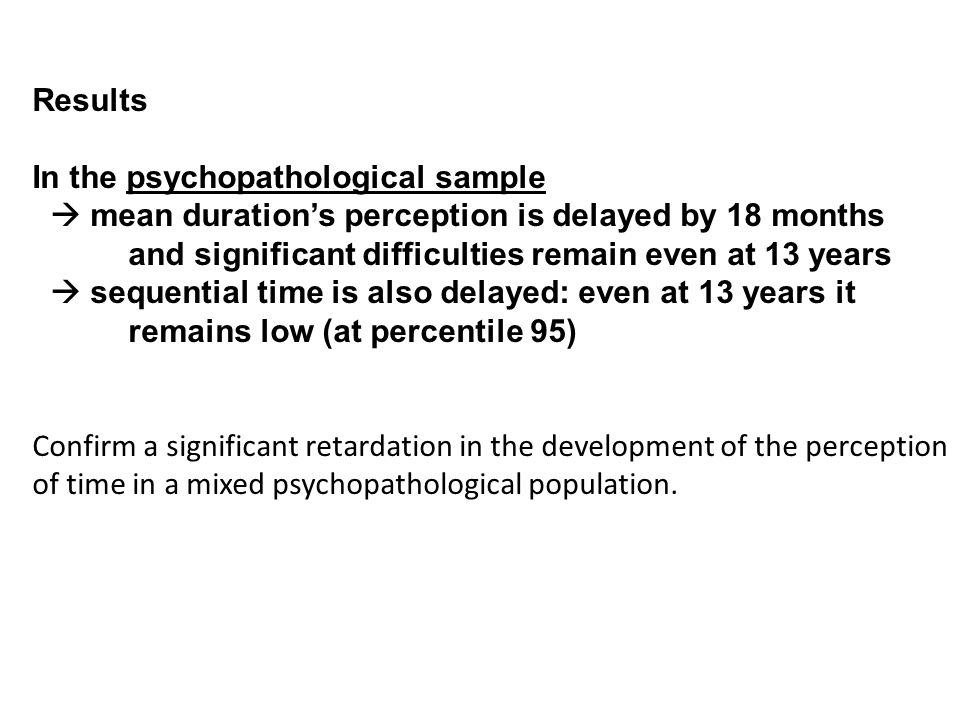 Results In the psychopathological sample  mean duration's perception is delayed by 18 months and significant difficulties remain even at 13 years  sequential time is also delayed: even at 13 years it remains low (at percentile 95) Confirm a significant retardation in the development of the perception of time in a mixed psychopathological population.