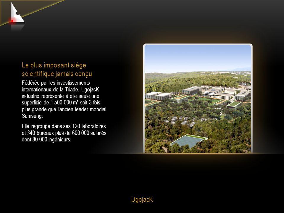UgojacK Le plus imposant siège scientifique jamais conçu Fédérée par les investissements internationaux de la Triade, UgojacK industrie représente à elle seule une superficie de 1 500 000 m² soit 3 fois plus grande que l'ancien leader mondial Samsung.