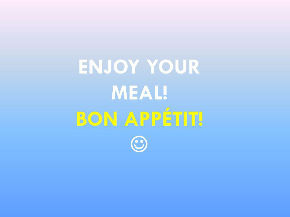 ENJOY YOUR MEAL! BON APPÉTIT!