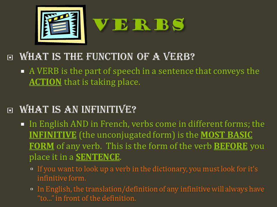  What is the function of a Verb?  A VERB is the part of speech in a sentence that conveys the ACTION that is taking place.  What is an infinitive?