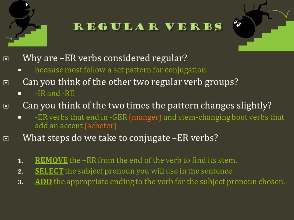  Why are –ER verbs considered regular?  because most follow a set pattern for conjugation.  Can you think of the other two regular verb groups?  -