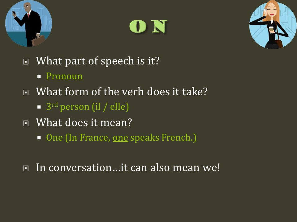 What part of speech is it?  Pronoun  What form of the verb does it take?  3 rd person (il / elle)  What does it mean?  One (In France, one spea