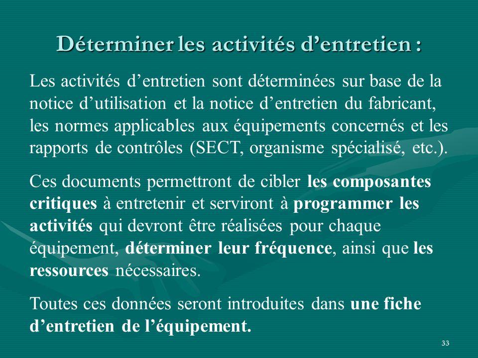 33 Déterminer les activités d'entretien : Les activités d'entretien sont déterminées sur base de la notice d'utilisation et la notice d'entretien du fabricant, les normes applicables aux équipements concernés et les rapports de contrôles (SECT, organisme spécialisé, etc.).