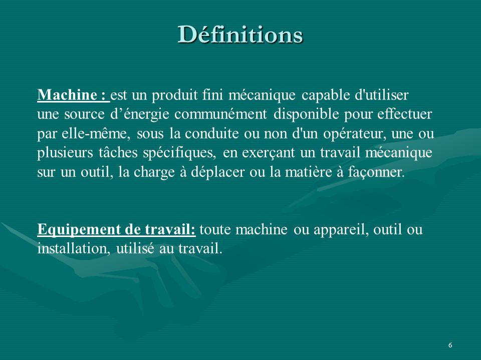 6 Définitions Machine : est un produit fini mécanique capable d utiliser une source d'énergie communément disponible pour effectuer par elle-même, sous la conduite ou non d un opérateur, une ou plusieurs tâches spécifiques, en exerçant un travail mécanique sur un outil, la charge à déplacer ou la matière à façonner.