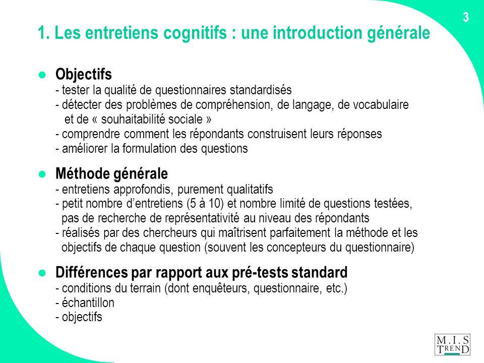 3 1. Les entretiens cognitifs : une introduction générale ● Objectifs - tester la qualité de questionnaires standardisés - détecter des problèmes de c