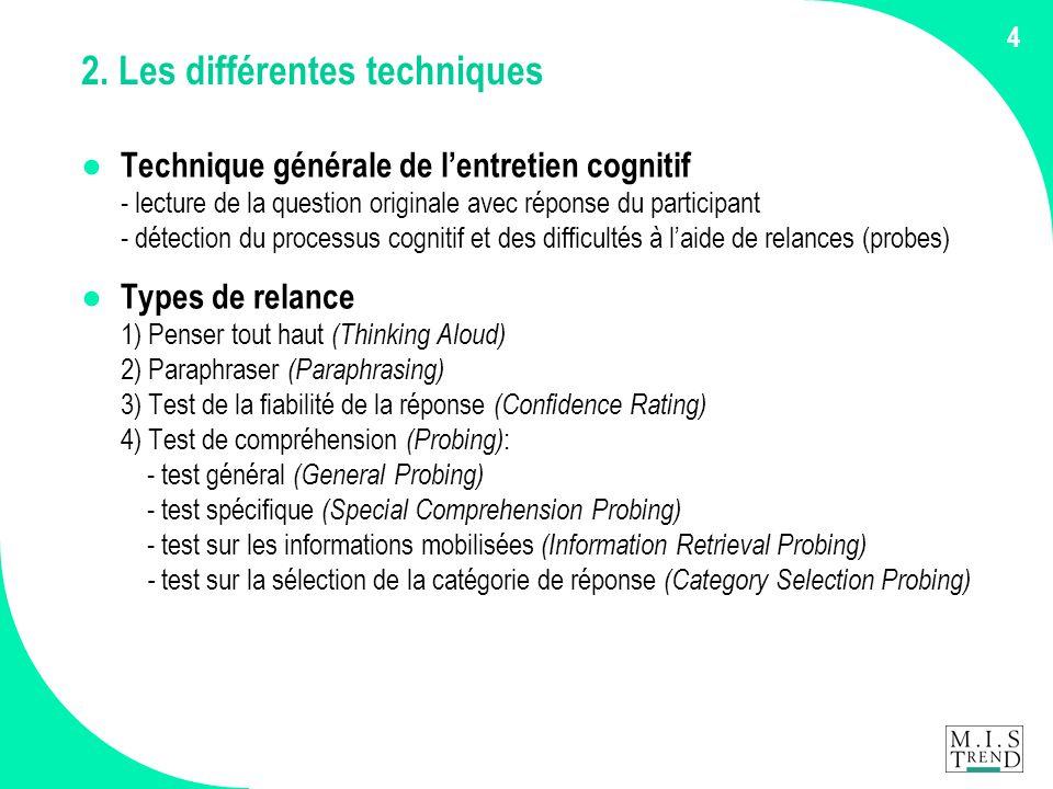 4 2. Les différentes techniques ● Technique générale de l'entretien cognitif - lecture de la question originale avec réponse du participant - détectio