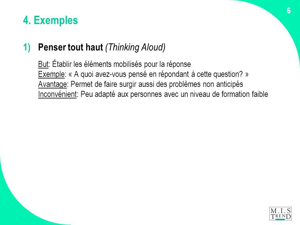 6 4. Exemples 1) Penser tout haut (Thinking Aloud) But: Établir les éléments mobilisés pour la réponse Exemple: « A quoi avez-vous pensé en répondant