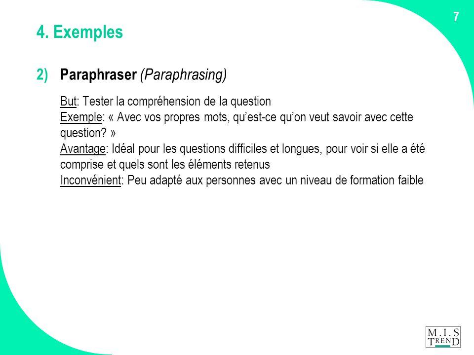 7 4. Exemples 2) Paraphraser (Paraphrasing) But: Tester la compréhension de la question Exemple: « Avec vos propres mots, qu'est-ce qu'on veut savoir