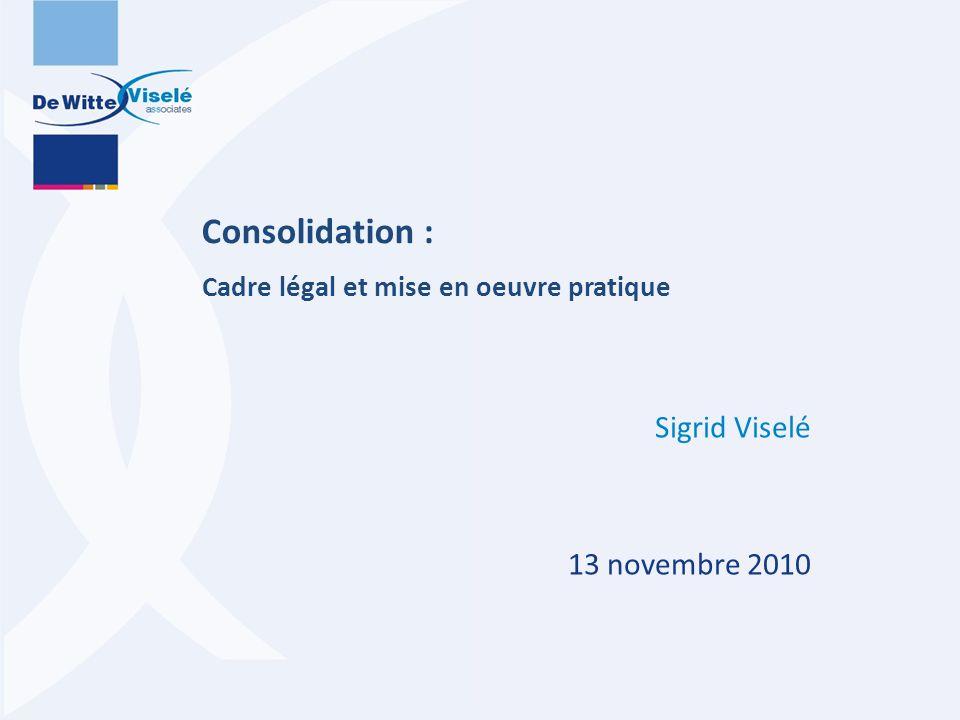Consolidation : Cadre légal et mise en oeuvre pratique Sigrid Viselé 13 novembre 2010