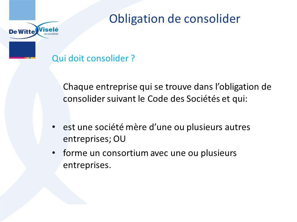 Obligation de consolider Qui doit consolider ? Chaque entreprise qui se trouve dans l'obligation de consolider suivant le Code des Sociétés et qui: es