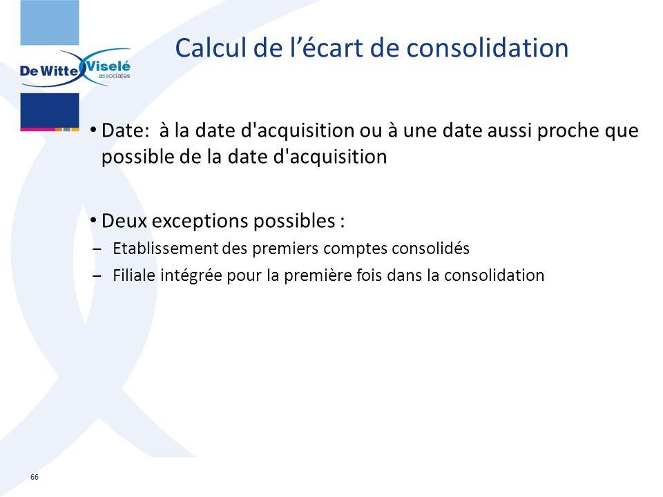 Calcul de l'écart de consolidation Date: à la date d'acquisition ou à une date aussi proche que possible de la date d'acquisition Deux exceptions poss