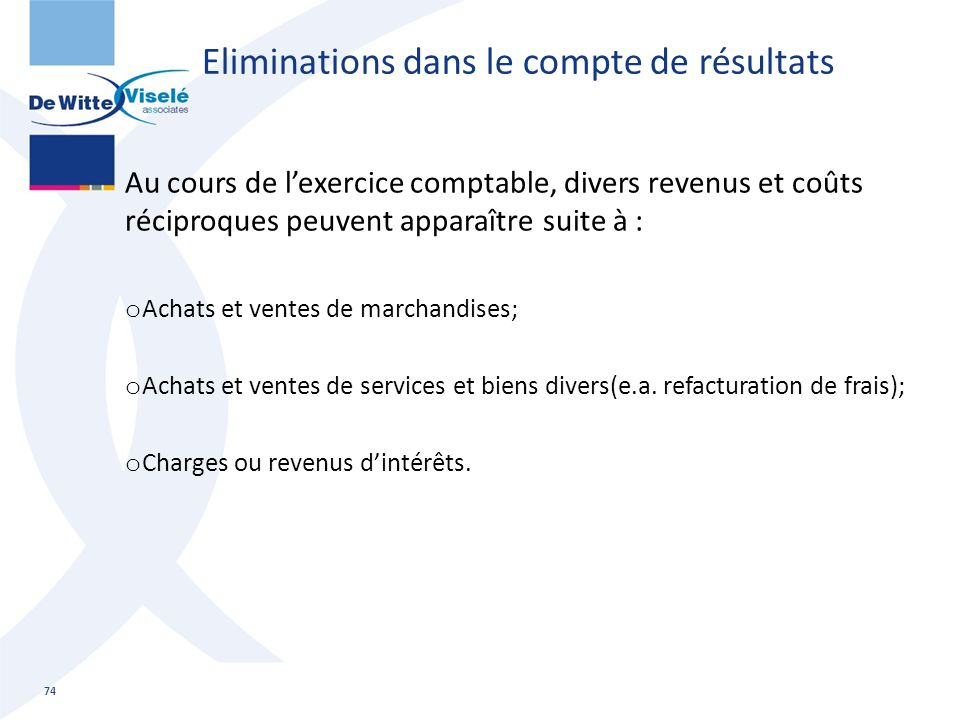 Eliminations dans le compte de résultats Au cours de l'exercice comptable, divers revenus et coûts réciproques peuvent apparaître suite à : o Achats e