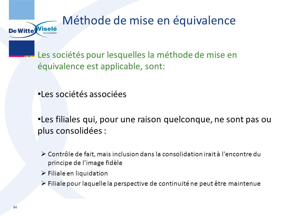 Méthode de mise en équivalence Les sociétés pour lesquelles la méthode de mise en équivalence est applicable, sont: Les sociétés associées Les filiale