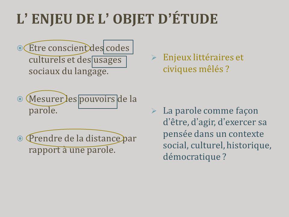 L' ENJEU DE L' OBJET D'ÉTUDE  Etre conscient des codes culturels et des usages sociaux du langage.  Mesurer les pouvoirs de la parole.  Prendre de
