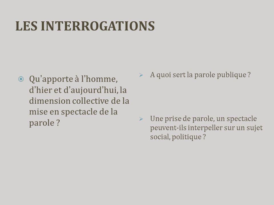 LES INTERROGATIONS  Qu'apporte à l'homme, d'hier et d'aujourd'hui, la dimension collective de la mise en spectacle de la parole ?  A quoi sert la pa