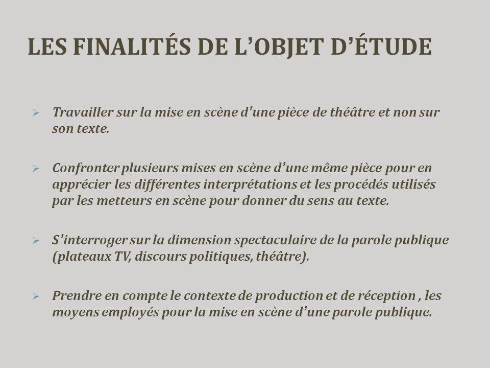 LES FINALITÉS DE L'OBJET D'ÉTUDE  Travailler sur la mise en scène d'une pièce de théâtre et non sur son texte.  Confronter plusieurs mises en scène