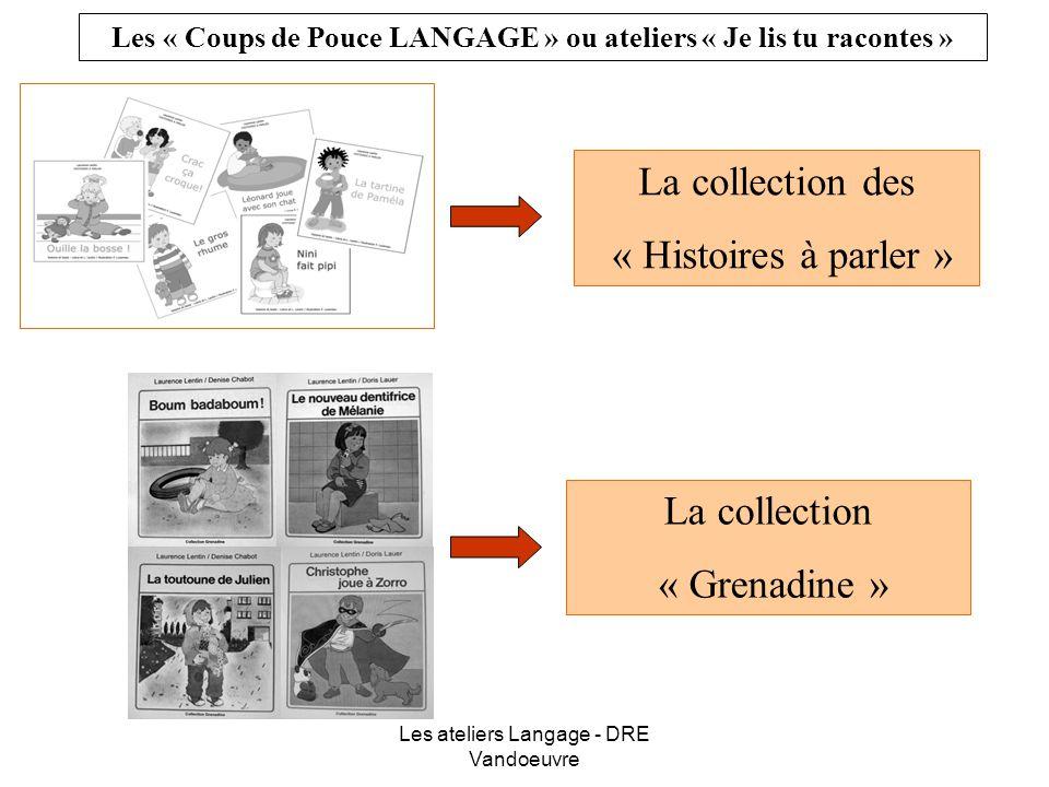 Les ateliers Langage - DRE Vandoeuvre La collection des « Histoires à parler » La collection « Grenadine » Les « Coups de Pouce LANGAGE » ou ateliers « Je lis tu racontes »