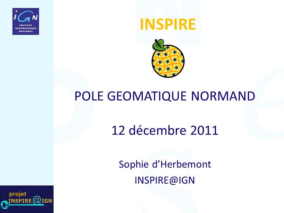 INSPIRE POLE GEOMATIQUE NORMAND 12 décembre 2011 Sophie d'Herbemont INSPIRE@IGN