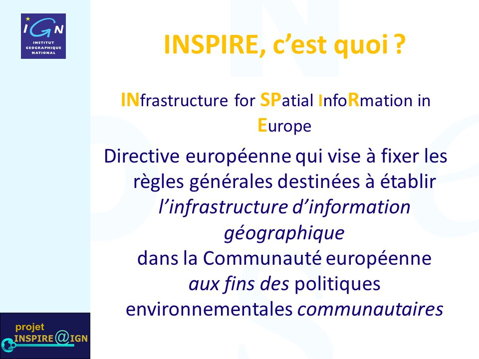 INSPIRE, c'est quoi ? IN frastructure for SP atial Info R mation in E urope Directive européenne qui vise à fixer les règles générales destinées à éta