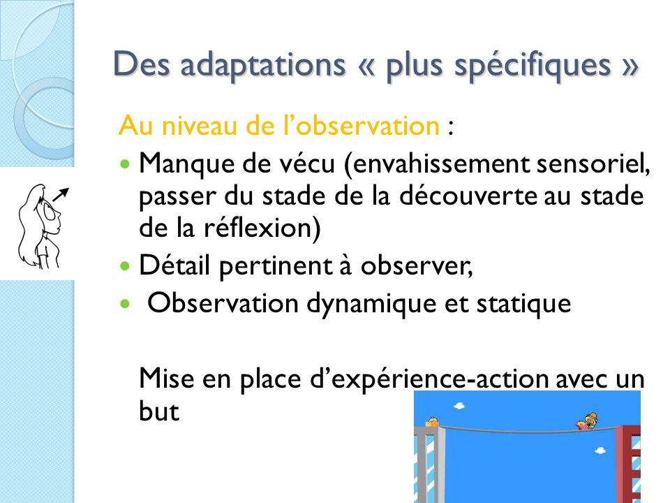Des adaptations « plus spécifiques » Au niveau de l'observation : Manque de vécu (envahissement sensoriel, passer du stade de la découverte au stade de la réflexion) Détail pertinent à observer, Observation dynamique et statique Mise en place d'expérience-action avec un but