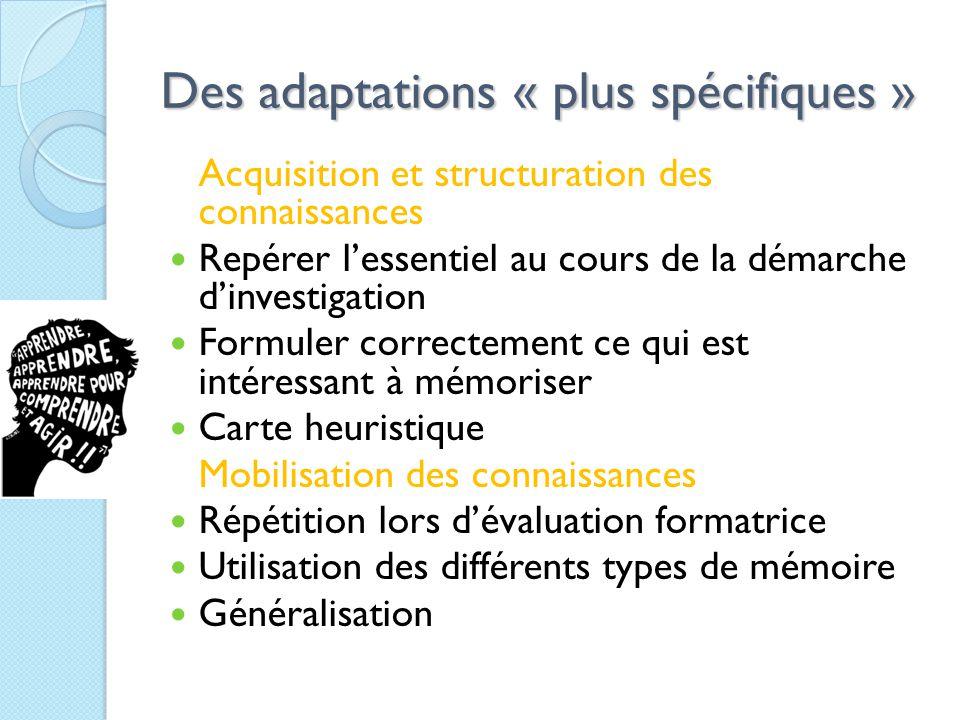 Des adaptations « plus spécifiques » Acquisition et structuration des connaissances Repérer l'essentiel au cours de la démarche d'investigation Formuler correctement ce qui est intéressant à mémoriser Carte heuristique Mobilisation des connaissances Répétition lors d'évaluation formatrice Utilisation des différents types de mémoire Généralisation