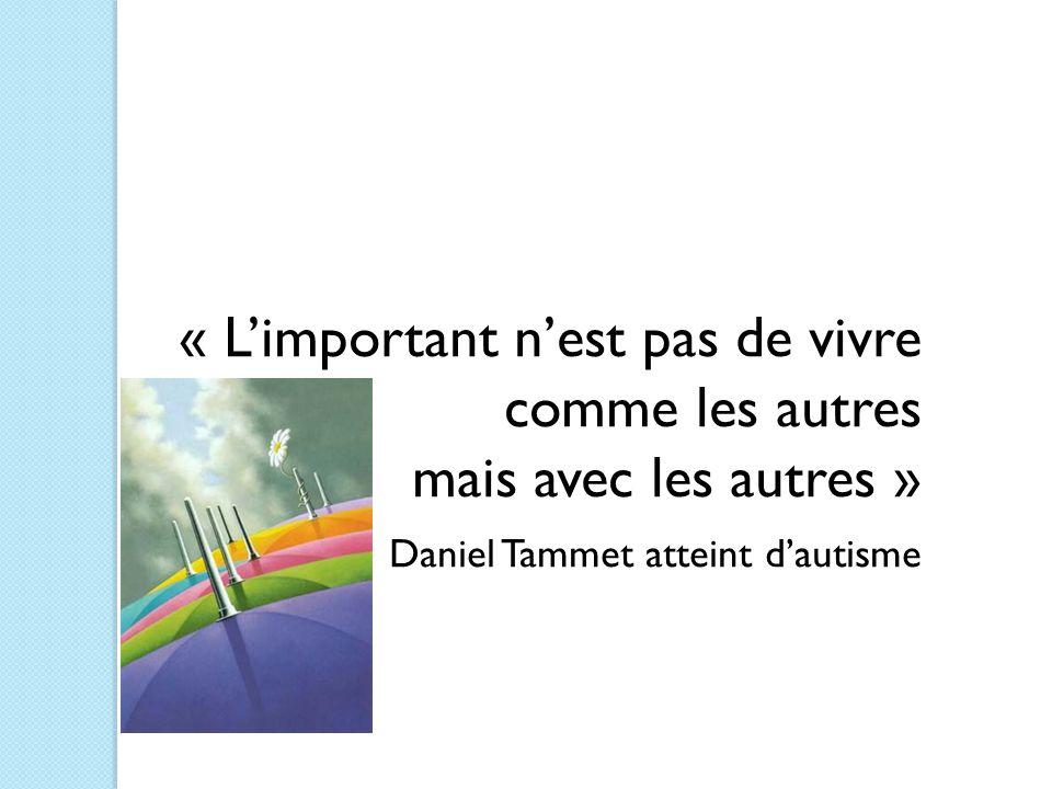 « L'important n'est pas de vivre comme les autres mais avec les autres » Daniel Tammet atteint d'autisme