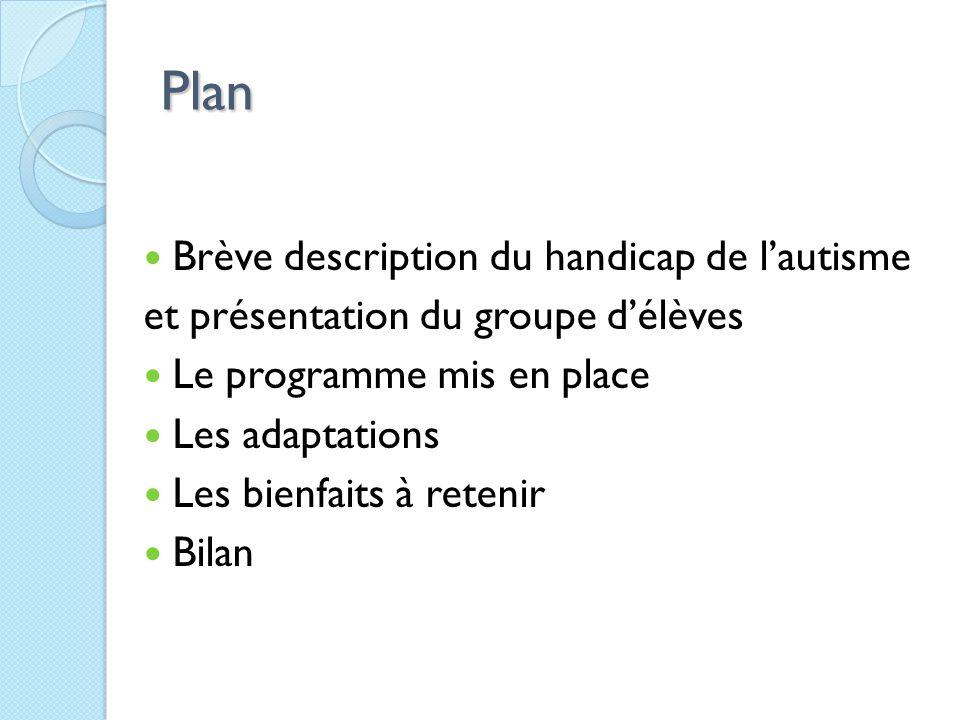 Plan Brève description du handicap de l'autisme et présentation du groupe d'élèves Le programme mis en place Les adaptations Les bienfaits à retenir Bilan