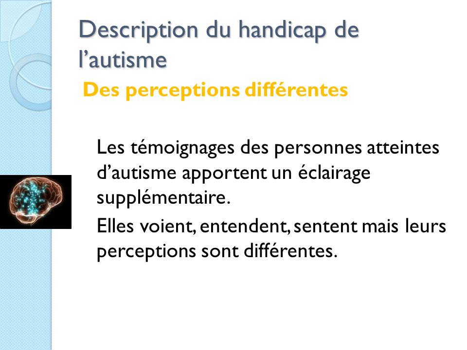 Description du handicap de l'autisme Des perceptions différentes Les témoignages des personnes atteintes d'autisme apportent un éclairage supplémentaire.