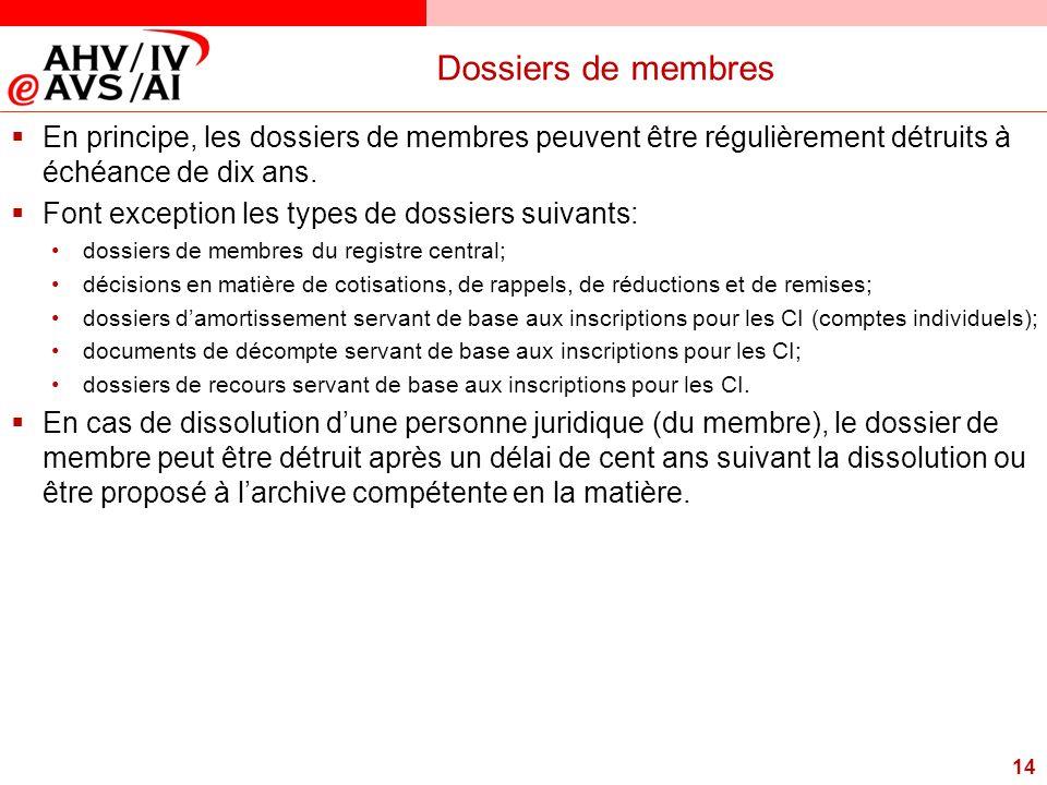 14 Dossiers de membres  En principe, les dossiers de membres peuvent être régulièrement détruits à échéance de dix ans.  Font exception les types de