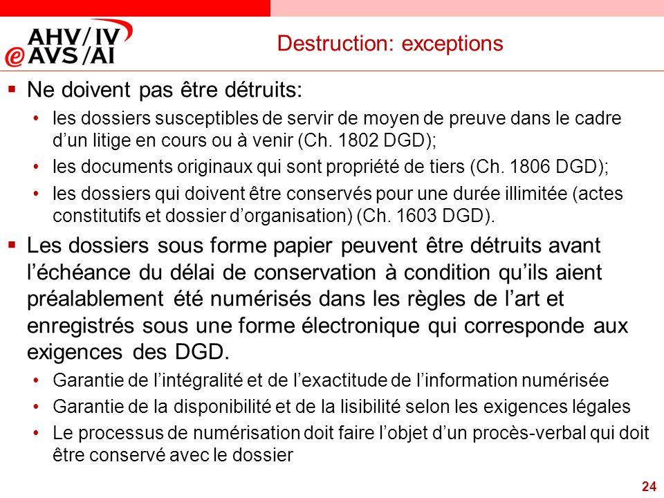 24 Destruction: exceptions  Ne doivent pas être détruits: les dossiers susceptibles de servir de moyen de preuve dans le cadre d'un litige en cours o