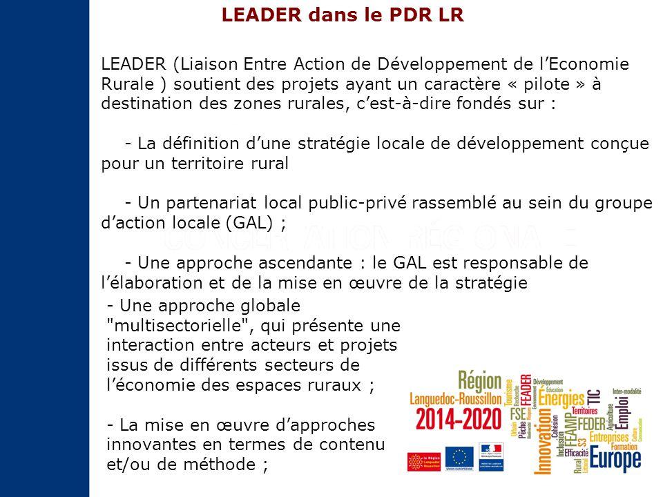 LEADER (Liaison Entre Action de Développement de l'Economie Rurale ) soutient des projets ayant un caractère « pilote » à destination des zones rurales, c'est-à-dire fondés sur : - La définition d'une stratégie locale de développement conçue pour un territoire rural - Un partenariat local public-privé rassemblé au sein du groupe d'action locale (GAL) ; - Une approche ascendante : le GAL est responsable de l'élaboration et de la mise en œuvre de la stratégie - Une approche globale multisectorielle , qui présente une interaction entre acteurs et projets issus de différents secteurs de l'économie des espaces ruraux ; - La mise en œuvre d'approches innovantes en termes de contenu et/ou de méthode ; LEADER dans le PDR LR