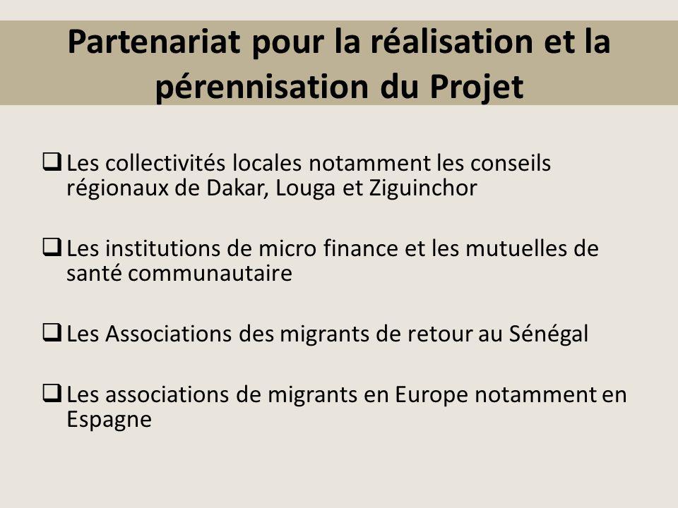 Partenariat pour la réalisation et la pérennisation du Projet  Les collectivités locales notamment les conseils régionaux de Dakar, Louga et Ziguinchor  Les institutions de micro finance et les mutuelles de santé communautaire  Les Associations des migrants de retour au Sénégal  Les associations de migrants en Europe notamment en Espagne