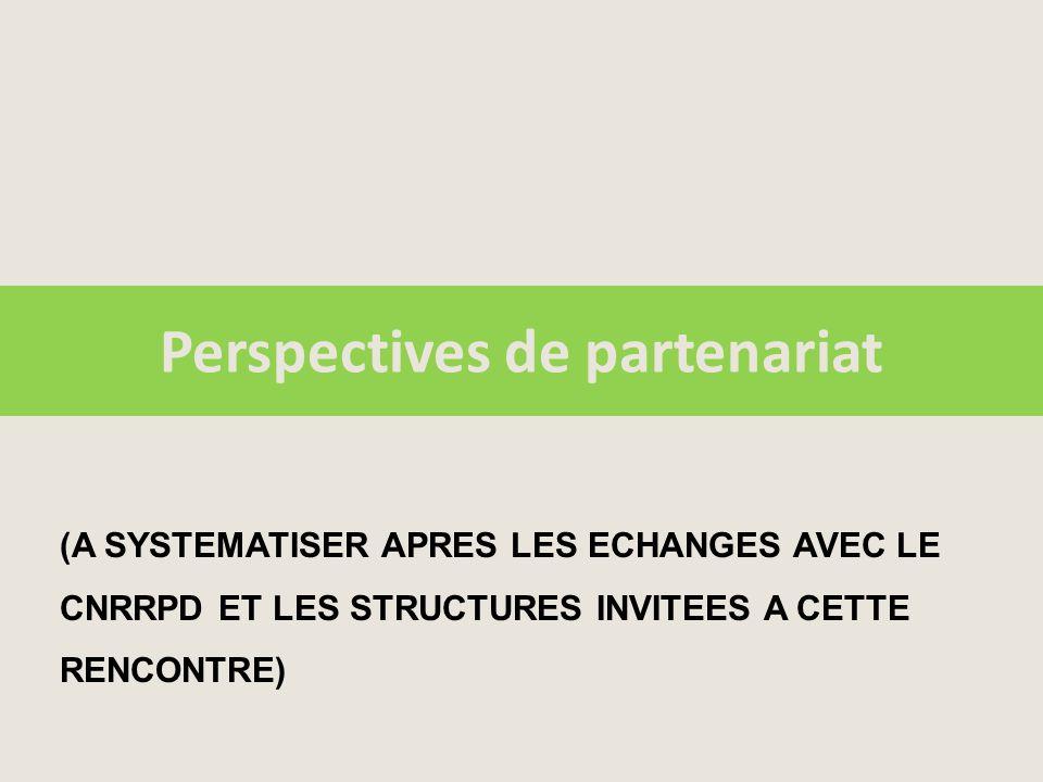 Perspectives de partenariat (A SYSTEMATISER APRES LES ECHANGES AVEC LE CNRRPD ET LES STRUCTURES INVITEES A CETTE RENCONTRE)