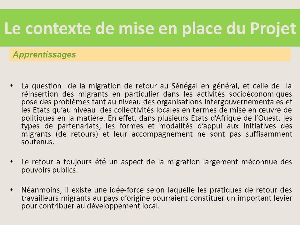 Le contexte de mise en place du Projet La question de la migration de retour au Sénégal en général, et celle de la réinsertion des migrants en particulier dans les activités socioéconomiques pose des problèmes tant au niveau des organisations Intergouvernementales et les Etats qu'au niveau des collectivités locales en termes de mise en œuvre de politiques en la matière.