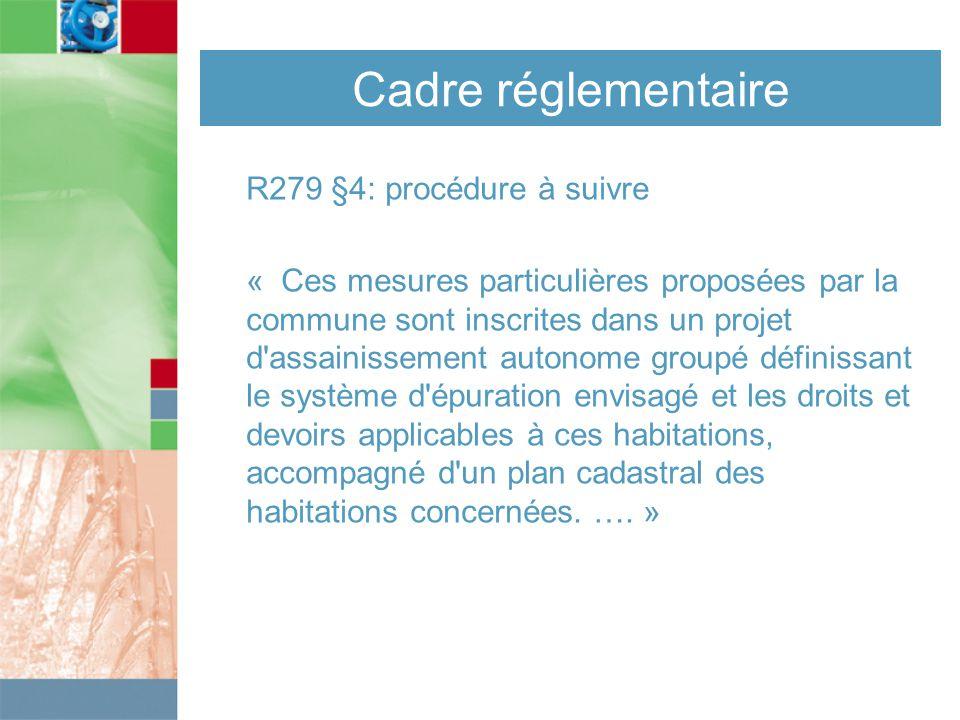 Cadre réglementaire R279 §4: procédure à suivre « Ces mesures particulières proposées par la commune sont inscrites dans un projet d assainissement autonome groupé définissant le système d épuration envisagé et les droits et devoirs applicables à ces habitations, accompagné d un plan cadastral des habitations concernées.