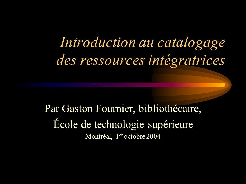 Introduction au catalogage des ressources intégratrices Par Gaston Fournier, bibliothécaire, École de technologie supérieure Montréal, 1 er octobre 2004