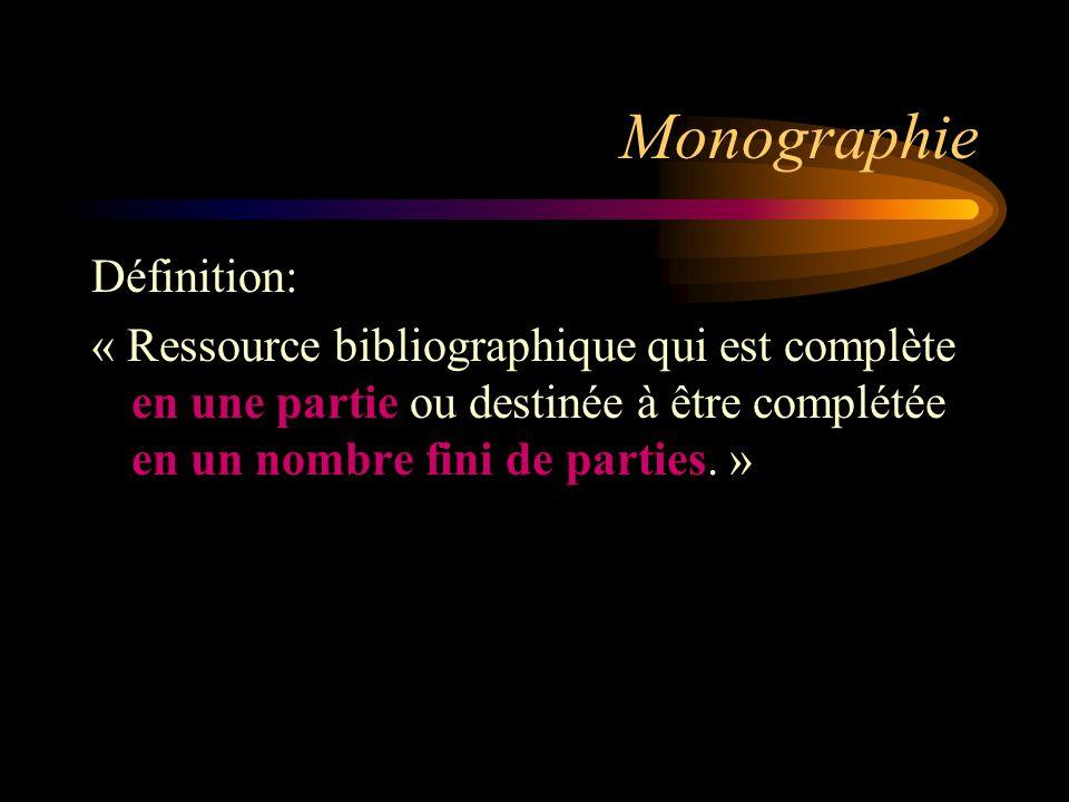 Monographie Définition: « Ressource bibliographique qui est complète en une partie ou destinée à être complétée en un nombre fini de parties.