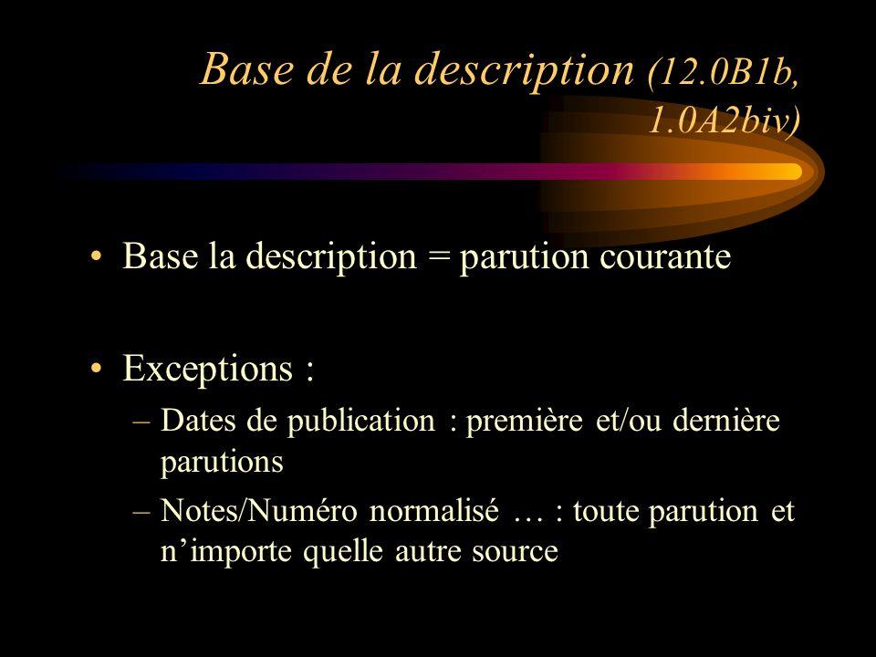 Base de la description (12.0B1b, 1.0A2biv) Base la description = parution courante Exceptions : –Dates de publication : première et/ou dernière parutions –Notes/Numéro normalisé … : toute parution et n'importe quelle autre source