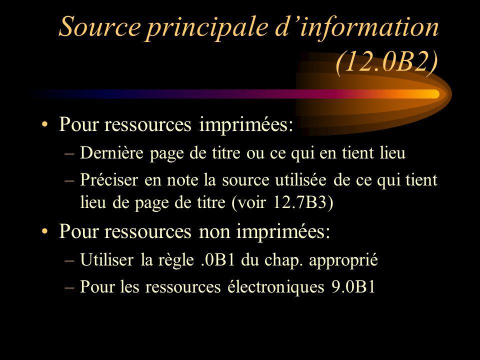 Source principale d'information (12.0B2) Pour ressources imprimées: –Dernière page de titre ou ce qui en tient lieu –Préciser en note la source utilisée de ce qui tient lieu de page de titre (voir 12.7B3) Pour ressources non imprimées: –Utiliser la règle.0B1 du chap.