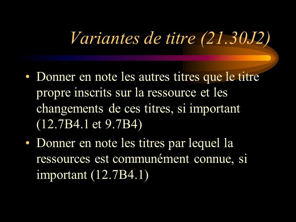 Variantes de titre (21.30J2) Donner en note les autres titres que le titre propre inscrits sur la ressource et les changements de ces titres, si important (12.7B4.1 et 9.7B4) Donner en note les titres par lequel la ressources est communément connue, si important (12.7B4.1)