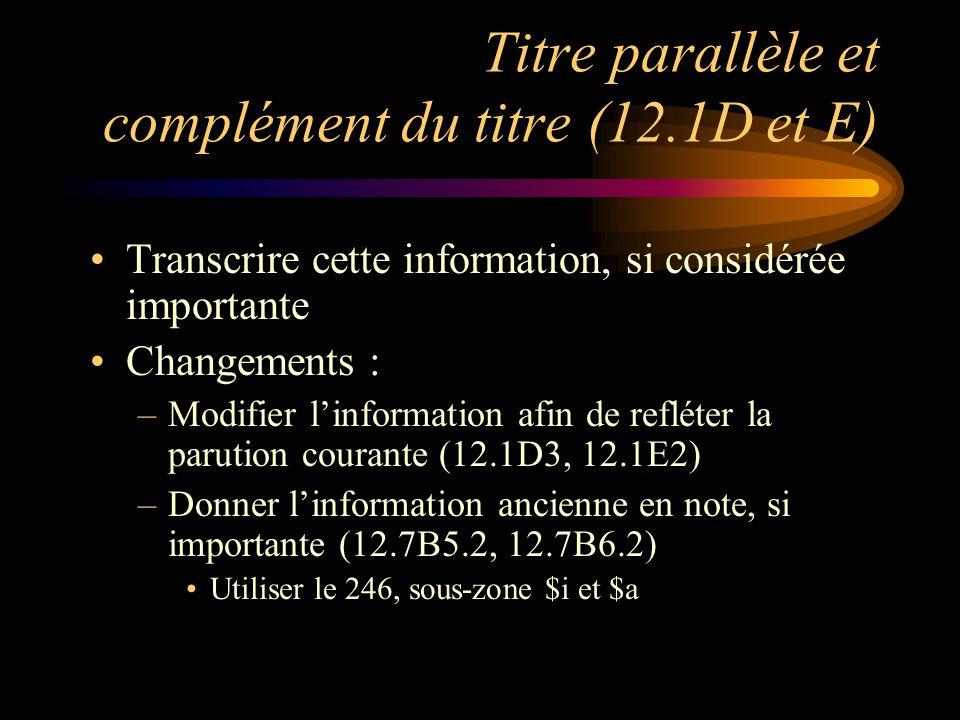 Titre parallèle et complément du titre (12.1D et E) Transcrire cette information, si considérée importante Changements : –Modifier l'information afin de refléter la parution courante (12.1D3, 12.1E2) –Donner l'information ancienne en note, si importante (12.7B5.2, 12.7B6.2) Utiliser le 246, sous-zone $i et $a
