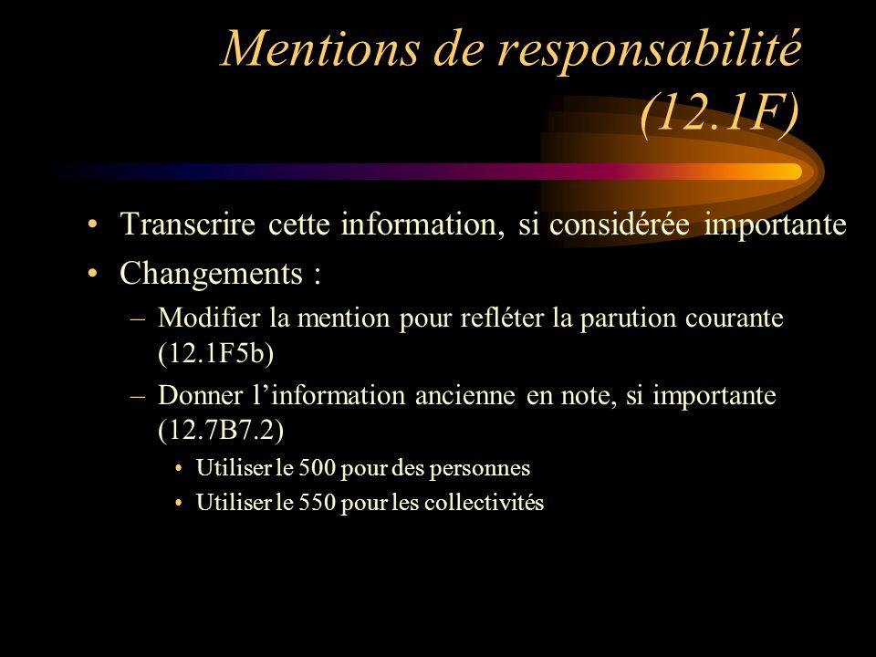 Mentions de responsabilité (12.1F) Transcrire cette information, si considérée importante Changements : –Modifier la mention pour refléter la parution courante (12.1F5b) –Donner l'information ancienne en note, si importante (12.7B7.2) Utiliser le 500 pour des personnes Utiliser le 550 pour les collectivités