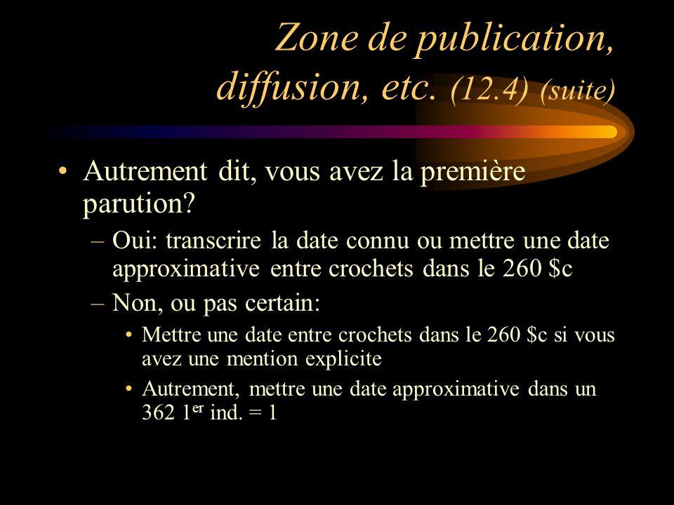 Zone de publication, diffusion, etc. (12.4) (suite) Autrement dit, vous avez la première parution.