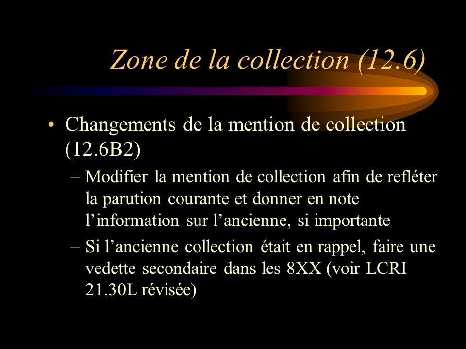 Zone de la collection (12.6) Changements de la mention de collection (12.6B2) –Modifier la mention de collection afin de refléter la parution courante et donner en note l'information sur l'ancienne, si importante –Si l'ancienne collection était en rappel, faire une vedette secondaire dans les 8XX (voir LCRI 21.30L révisée)