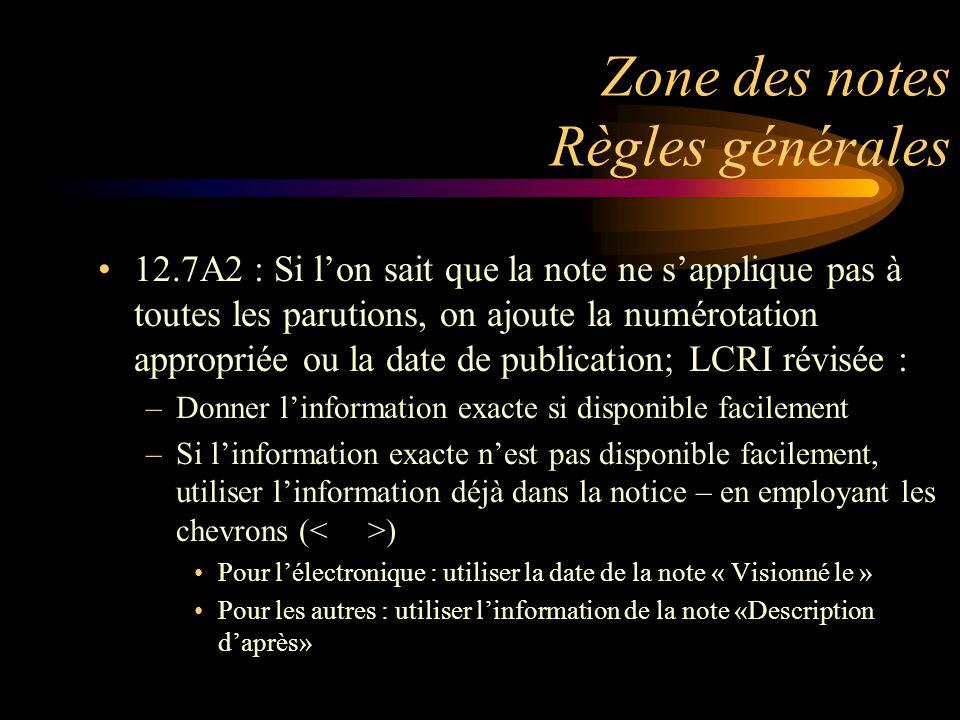 Zone des notes Règles générales 12.7A2 : Si l'on sait que la note ne s'applique pas à toutes les parutions, on ajoute la numérotation appropriée ou la date de publication; LCRI révisée : –Donner l'information exacte si disponible facilement –Si l'information exacte n'est pas disponible facilement, utiliser l'information déjà dans la notice – en employant les chevrons ( ) Pour l'électronique : utiliser la date de la note « Visionné le » Pour les autres : utiliser l'information de la note «Description d'après»