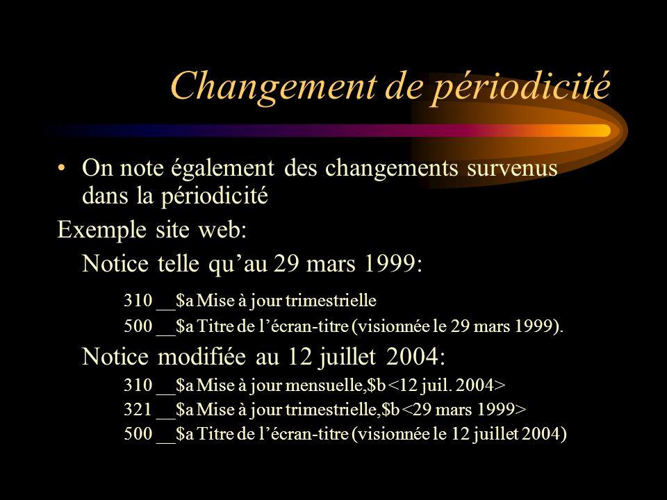 Changement de périodicité On note également des changements survenus dans la périodicité Exemple site web: Notice telle qu'au 29 mars 1999: 310 __$a Mise à jour trimestrielle 500 __$a Titre de l'écran-titre (visionnée le 29 mars 1999).