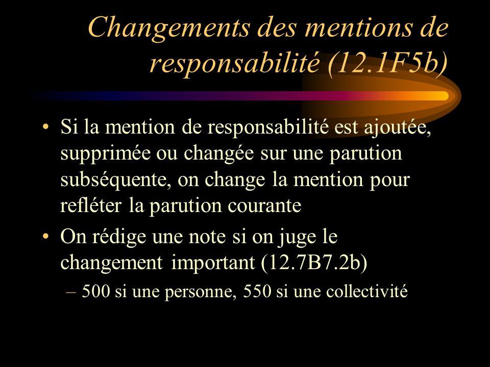 Changements des mentions de responsabilité (12.1F5b) Si la mention de responsabilité est ajoutée, supprimée ou changée sur une parution subséquente, on change la mention pour refléter la parution courante On rédige une note si on juge le changement important (12.7B7.2b) –500 si une personne, 550 si une collectivité