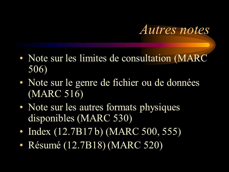 Autres notes Note sur les limites de consultation (MARC 506) Note sur le genre de fichier ou de données (MARC 516) Note sur les autres formats physiques disponibles (MARC 530) Index (12.7B17 b) (MARC 500, 555) Résumé (12.7B18) (MARC 520)