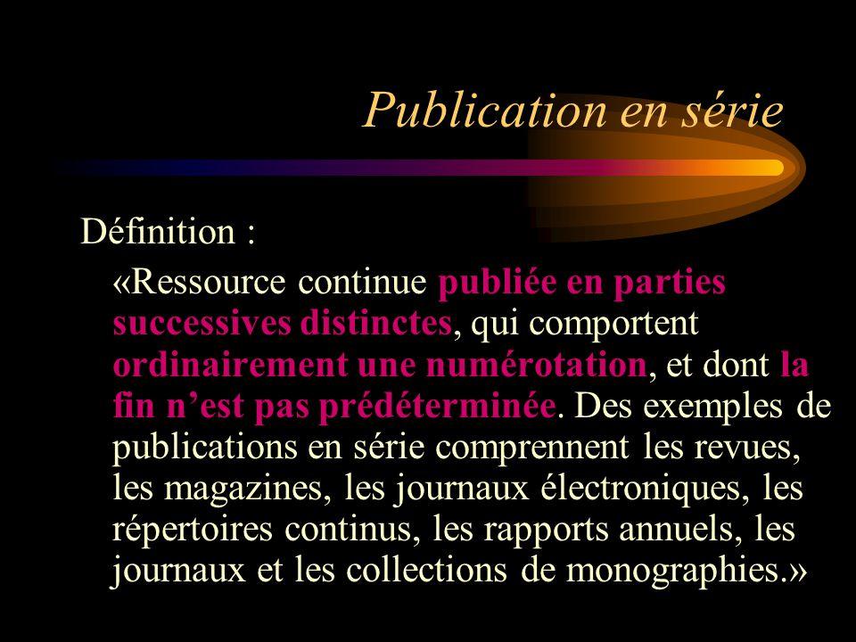 Publication en série Définition : «Ressource continue publiée en parties successives distinctes, qui comportent ordinairement une numérotation, et dont la fin n'est pas prédéterminée.